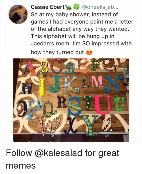 aces: Cassie Ebert@cheeks_eb..  So at my baby shower, instead of  games I had everyone paint me a letter  of the alphabet any way they wanted.  This alphabet will be hung up in  Jaedan's room. I'm SO impressed with  how they turned out  aces Follow @kalesalad for great memes