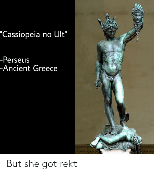 "ancient greece: 'Cassiopeia no Ult""  -Perseus  -Ancient Greece  VVENVTV But she got rekt"