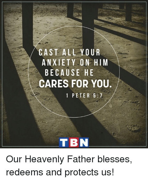 tbn: /CAST ALL YOUR  ANXIETY ON HIM  BECAUSE HE  CARES FOR YOU.  1 PETER 5:7  TBN  MU  UHEY 5  ONHR ER  Y0E0 ET  LYSF  P  LTUS  AEA  IC  TXER  SNEA  AABC Our Heavenly Father blesses, redeems and protects us!