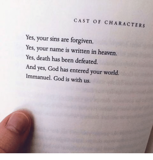 God, Heaven, and Memes: CAST OF CHARACTERS  Yes, your sins are forgiven.  Yes, your name is written in heaven.  Yes, death has been defeated.  And yes, God has entered your world.  Immanuel. God is with us.