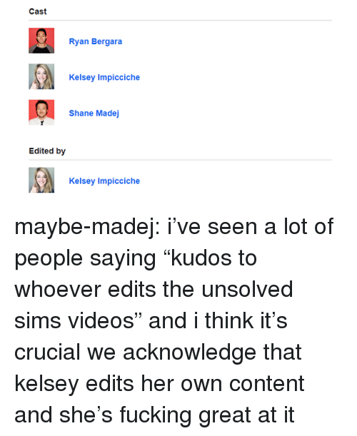 "unsolved: Cast  Ryan Bergara  Kelsey Impicciche  Shane Madej  Edited by  Kelsey Impicciche maybe-madej:  i've seen a lot of people saying ""kudos to whoever edits the unsolved sims videos"" and i think it's crucial we acknowledge that kelsey edits her own content and she's fucking great at it"
