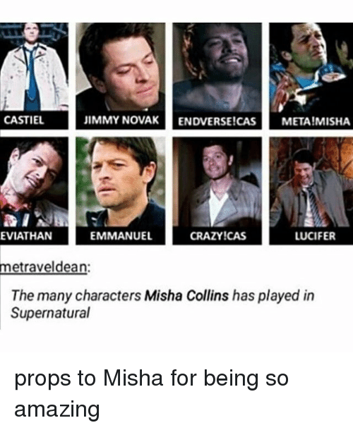 Crazy, Memes, and Lucifer: CASTIEL  JIMMY NOVAK  ENDVERSE!CAS  META! MISHA  EMMANUEL  LUCIFER  EVLATHAN  CRAZY!CAS  metraveldean  The many characters Misha Collins has played in  Supernatural props to Misha for being so amazing