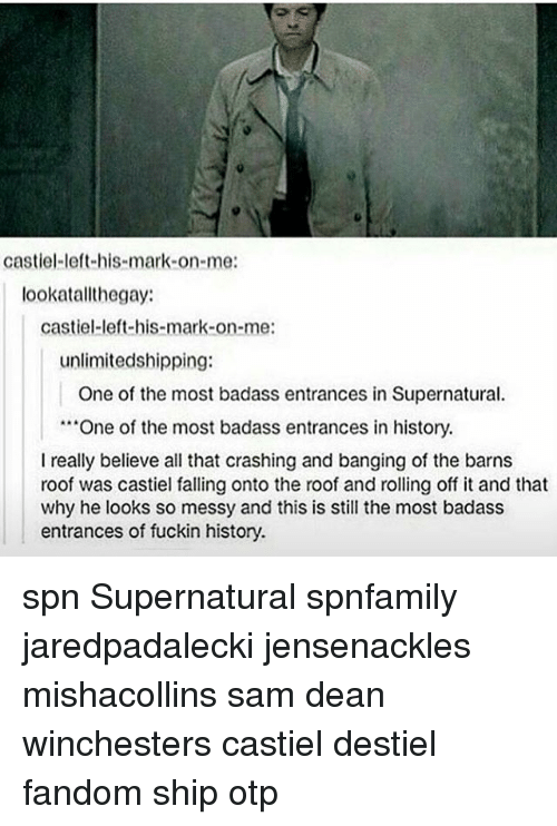 "Memes, History, and Supernatural: castiel left his mark on me:  lookat allt hegay:  Castiel-left-his-mark-on-me:  unlimitedshipping:  One of the most badass entrances in Supernatural.  ""One of the most badass entrances in history.  I really believe all that crashing and banging of the barns  roof was castiel falling onto the roof and rolling off it and that  why he looks so messy and this is still the most badass  entrances of fuckin history. spn Supernatural spnfamily jaredpadalecki jensenackles mishacollins sam dean winchesters castiel destiel fandom ship otp"