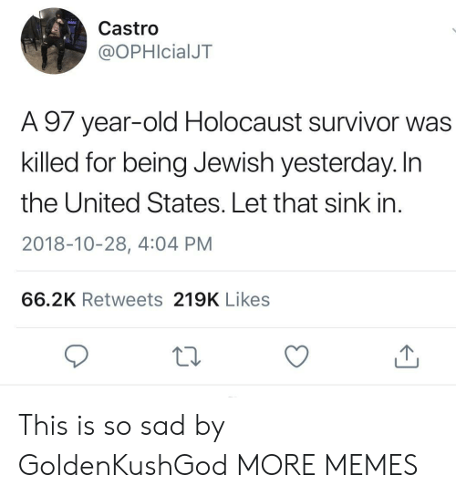 castro: Castro  @OPHIcialJT  A 97 year-old Holocaust survivor was  killed for being Jewish yesterday. In  the United States. Let that sink in  2018-10-28, 4:04 PM  66.2K Retweets 219K Likes This is so sad by GoldenKushGod MORE MEMES