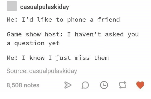 Phone, Game, and Game Show: casualpulaskiday  Me: I'd like to phone a friend  Game show host: I haven't asked you  a question yet  Me: I know I just miss them  Source: casualpulaskiday  8,508 notes