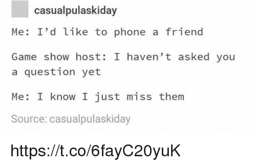 Memes, Phone, and Game: casualpulaskiday  Me: I'd like to phone a friend  Game show host: I haven't asked you  a question yet  Me: I know I just miss them  Source: casualpulaskiday https://t.co/6fayC20yuK