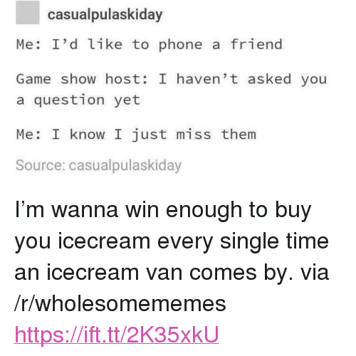 "Icecream: casualpulaskiday  Me: I'd like to phone a friend  Game show host: I haven' t asked you  a question yet  Me: I know I just miss them  Source: casualpulaskiday <p>I'm wanna win enough to buy you icecream every single time an icecream van comes by. via /r/wholesomememes <a href=""https://ift.tt/2K35xkU"">https://ift.tt/2K35xkU</a></p>"