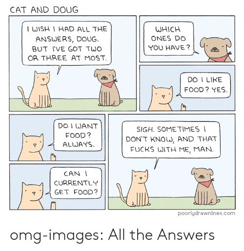 I Like Food: CAT AND DOUG  WISH I HAD ALL THE  ANSWERS, DOUG.  BUT IVE GOT TWO  OR THREE AT MOST  WHICH  ONES DO  YOU HAVE?  DO I LIKE  FOOD? YES  7  9  DO I WANT  FOOD?  SIGH. SOMETIMES  DON'T KNOW, AND THAT  FUCKS WITH ME, MAN.  イALWAYS  CAN  --n CURRENTLY  GET FOOD?  poorlydrawnlines.com omg-images:  All the Answers
