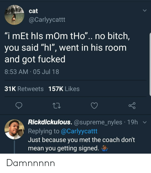 """hls: cat  @Carlyycattt  """"i mEt hls mOm tHo"""".. no bitch,  you said """"hl"""", went in his room  and got fucked  8:53 AM 05 Jul 18  31K Retweets 157K Likes  Rickdickulous. @supreme_nyles 19h v  Replying to @Carlyycattt  Just because you met the coach dont  mean you getting signed. Damnnnnn"""