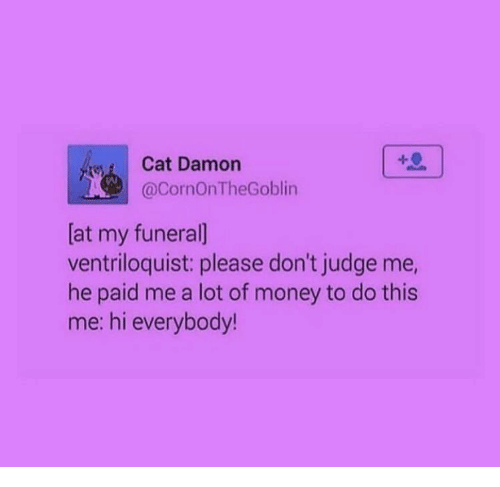 Damon: Cat Damon  @CornOnTheGoblin  [at my funeral]  ventriloquist: please don't judge me,  he paid me a lot of money to do this  me: hi everybody!