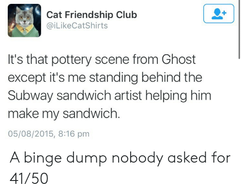 subway: Cat Friendship Club  @iLikeCatShirts  It's that pottery scene from Ghost  except it's me standing behind the  Subway sandwich artist helping him  make my sandwich.  05/08/2015, 8:16 pm A binge dump nobody asked for 41/50