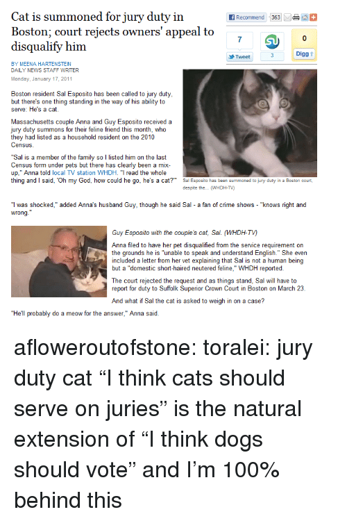 """Massachusetts: Cat is summoned for jury duty in  Boston: court reiects owners' appeal to  disqualify him  7  0  Digg t  Tweet  BY MEENA HARTENSTEIN  DAILY NEWS STAFF WRITER  Monday, January 17, 2011  Boston resident Sal Esposito has been called to jury duty  but there's one thing standing in the way of his ability to  serve: He's a cat  Massachusetts couple Anna and Guy Esposito received a  jury duty summons for their feline friend this month, who  they had listed as a household resident on the 2010  Census  """"Sal is a member of the family so l listed him on the last  Census form under pets but there has clearly been a mix  up,"""" Anna told local TV station WHDH. """"T read the whole  thing and said, Oh my God, how could he go, he's a cat?  Sa Esposito has been summoned to jury duty in a Boston court,  despite the... WHDH-TV)  """"I was shocked,"""" added Anna's husband Guy, though he said Sal a fan of crime shows - """"knows right and  wrong  Guy Esposito with the couple's cat, Sal. (WHDH-TV)  Anna filed to have her pet disqualified from the service requirement on  the grounds he is """"unable to speak and understand English."""" She even  included a letter from her vet explaining that Sal is not a human being  but a """"domestic short-haired neutered feline,"""" WHDH reported  beingl  ut a domestic  The court rejected the request and as things stand, Sal will have to  report for duty to Suffolk Superior Crown Court in Boston on March 23  And what if Sal the cat is asked to weigh in on a case?  """"He'll probably do a meow for the answer,"""" Anna said afloweroutofstone:  toralei: jury duty cat  """"I think cats should serve on juries"""" is the natural extension of """"I think dogs should vote"""" and I'm 100% behind this"""