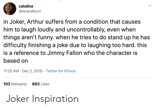 catalina: catalina  @loveralbum  in Joker, Arthur suffers from a condition that causes  him to laugh loudly and uncontrollably, even when  things aren't funny. when he tries to do stand up he has  difficulty finishing a joke due to laughing too hard. this  is a reference to Jimmy Fallon who the character is  based on  11:20 AM Dec 2, 2019 Twitter for iPhone  103 Retweets  663 Likes Joker Inspiration