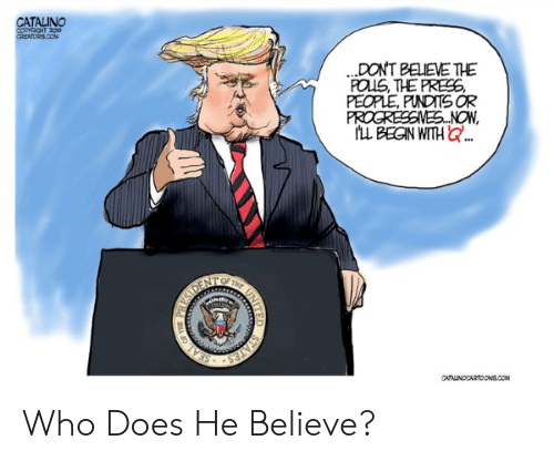 pundits: CATALINO  COPYEGHT 2g10  CREATORS.COM  .DONT BELEVE TE  FOUS, THE PRES,  PEOPLE, PUNDITS OR  PROGRESSINES...NOW  LL BEGN WITH Q..  SDENT  STATES  SEAL  CATAUNOCARTOONS.COM  NITED Who Does He Believe?