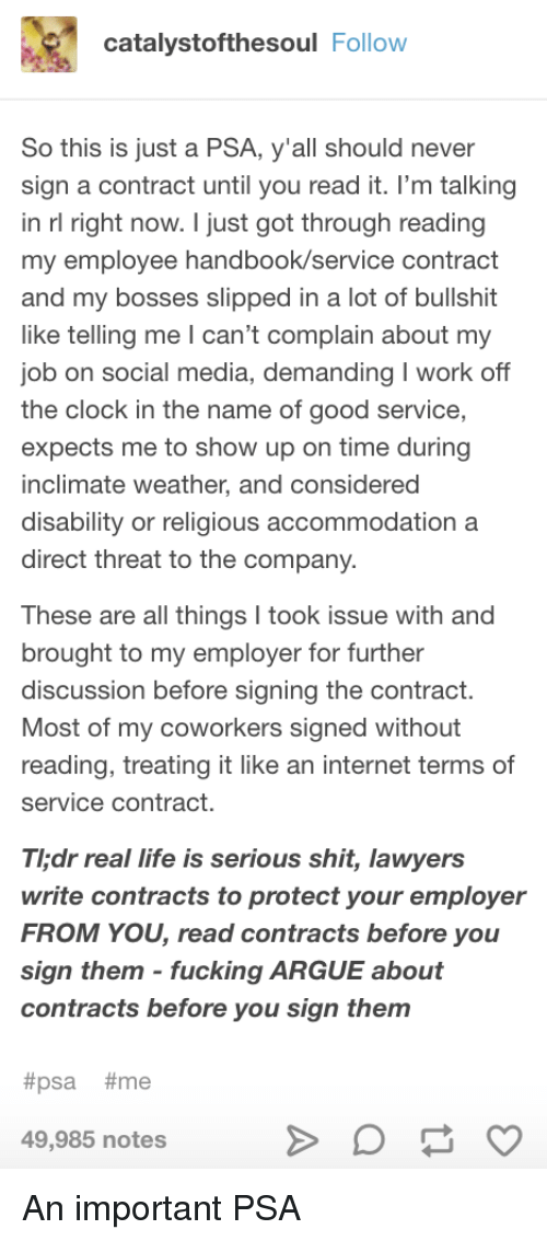 disability: catalystofthesoul Follow  So this is just a PSA, y'all should never  sign a contract until you read it. l'm talking  in rl right now. I just got through reading  my employee handbook/service contract  and my bosses slipped in a lot of bullshit  like telling me I can't complain about my  ob on social media, demanding I work off  the clock in the name of good service,  expects me to show up on time during  inclimate weather, and considered  disability or religious accommodationa  direct threat to the company.  These are all things I took issue with and  brought to my employer for further  discussion before signing the contract  Most of my coworkers signed without  reading, treating it like an internet terms of  service contract.  Thdr real life is serious shit, lawyers  write contracts to protect your employer  FROM YOU, read contracts before you  sign them fucking ARGUE about  contracts before you sign them  #psa #me  49,985 notes An important PSA