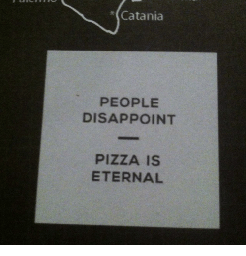 catania: *(Catania  PEOPLE  DISAPPOINT  PIZZA IS  ETERNAL