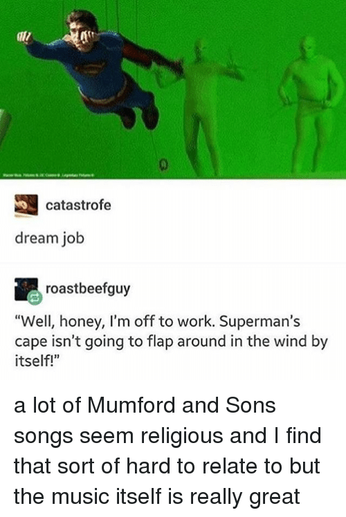 "flapping: catastrofe  dream job  roastbeef guy  ""Well, honey, I'm off to work. Superman's  cape isn't going to flap around in the wind by  itself!"" a lot of Mumford and Sons songs seem religious and I find that sort of hard to relate to but the music itself is really great"