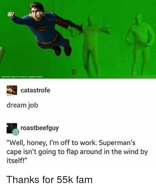"flapping: catastrofe  dream job  roastbeefguy  ""Well, honey, I'm off to work. Superman's  cape isn't going to flap around in the wind by  itself! Thanks for 55k fam"