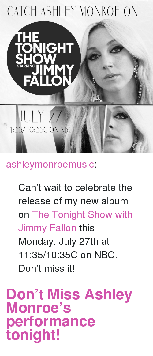 """The Tonight Show with Jimmy Fallon: CATCH ASHLFY MONROE ON  HE  TONIGHT  SHOW  JIMMY  FALLO  STARRING  11:35/10:35C ON NB <p><a href=""""http://ashleymonroe.com/post/124853673243/cant-wait-to-celebrate-the-release-of-my-new"""" class=""""tumblr_blog"""" target=""""_blank"""">ashleymonroemusic</a>:</p>  <blockquote><p>Can't wait to celebrate the release of my new album on <a href=""""http://www.nbc.com/the-tonight-show"""" target=""""_blank"""">The Tonight Show with Jimmy Fallon</a> this Monday, July 27th at 11:35/10:35C on NBC. Don't miss it! </p></blockquote>  <h2><a href=""""http://www.nbc.com/the-tonight-show/guest/ashley-monroe/193761"""" target=""""_blank"""">Don't Miss Ashley Monroe's performance tonight!</a></h2>"""