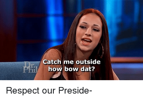 Girl Memes, Bow, and  Bowed: Catch me outside  how bow dat? Respect our Preside-