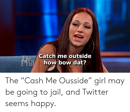 """Catch Me Outside: Catch me outside  Phi  how bow dat? The """"Cash Me Ousside"""" girl may be going to jail, and Twitter seems happy."""