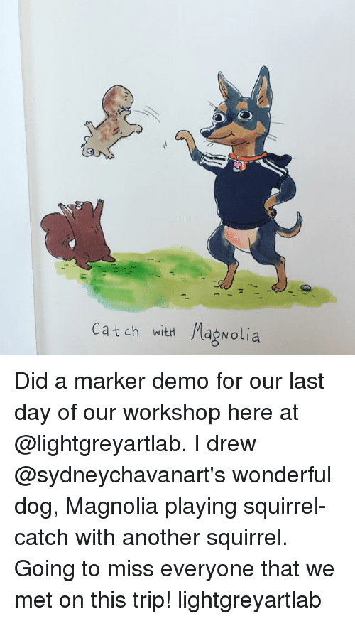 demos: Catch with Mag Nolia Did a marker demo for our last day of our workshop here at @lightgreyartlab. I drew @sydneychavanart's wonderful dog, Magnolia playing squirrel-catch with another squirrel. Going to miss everyone that we met on this trip! lightgreyartlab