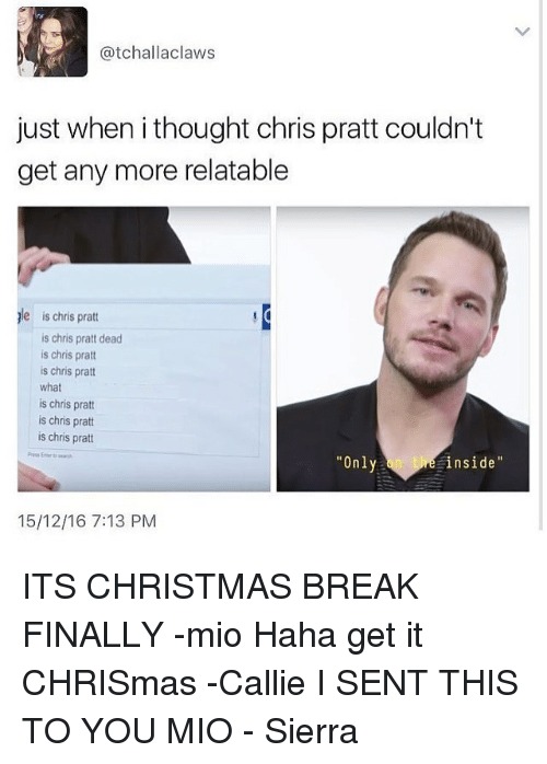 Relatible: Catchall aclaws  just when ithought chris pratt couldn't  get any more relatable  le is chris pratt  is chris pratt dead  is chris pratt  is chris pratt  what  is chris pratt  is chris pratt  is chris pratt  Only  inside  15/12/16 7:13 PM ITS CHRISTMAS BREAK FINALLY -mio Haha get it CHRISmas -Callie I SENT THIS TO YOU MIO - Sierra
