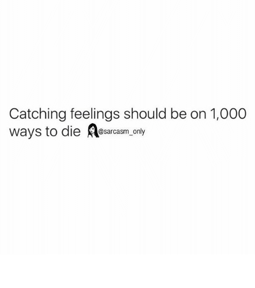 ways to die: Catching feelings should be on 1,000  ways to die  @sarcasm only ⠀