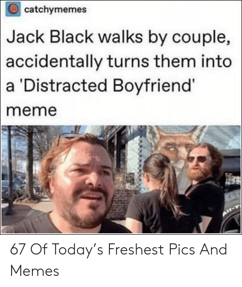 Boyfriend Meme: catchymemes  Black walks by couple,  turns them into  Jack  accidentally  a Distracted Boyfriend  meme 67 Of Today's Freshest Pics And Memes