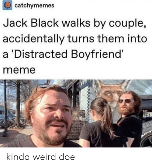 Boyfriend Meme: catchymemes  Jack Black walks by couple,  accidentally turns them into  a Distracted Boyfriend'  meme kinda weird doe