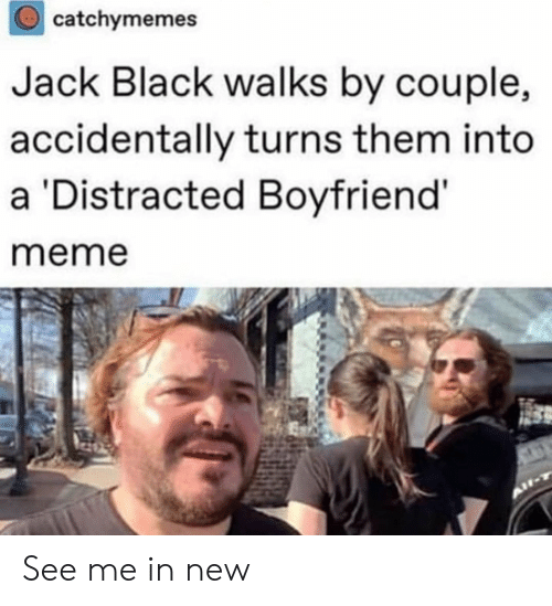 Boyfriend Meme: catchymemes  Jack Black walks by couple,  accidentally turns them into  a Distracted Boyfriend'  meme See me in new