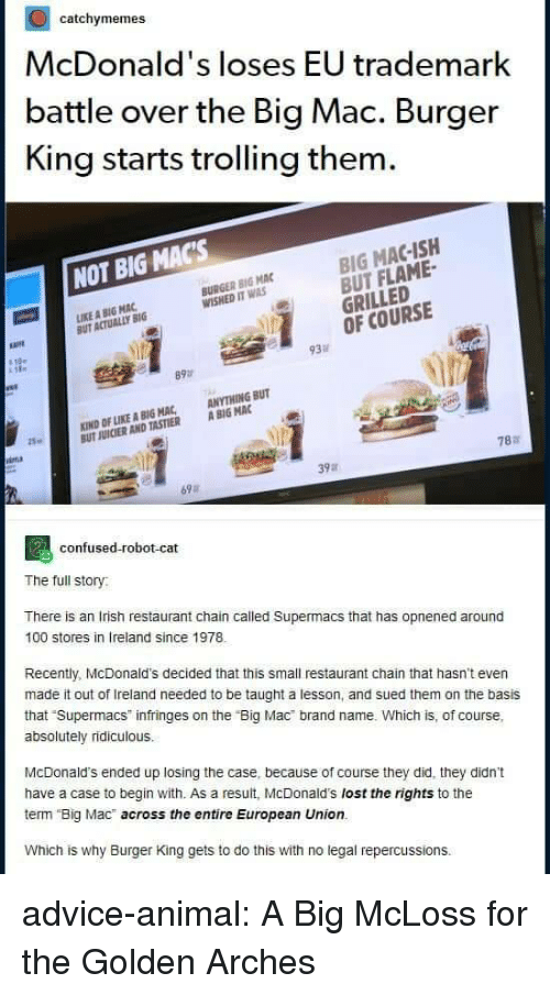 """Trolling: catchymemes  McDonald's loses EU trademark  battle over the Big Mac. Burger  King starts trolling them  BIG MAC-ISH  BUT FLAME-  GRILLED  OF COURSE  NOT BIG MACs  BURGER BIG MAC  WISHED IT WAS  IKE A BIG MAC  UT ACTUALLY BIG  必  93  89  KIND OF LIKE A BIG MAC, ANYTHING BUT  UT JUICIER AND TASTIER A BIG MAC  25  787  39a  69  confused-robot-cat  The full story  There is an Irish restaurant chain called Supermacs that has opnened around  100 stores in Ireland since 1978  Recently, McDonald's decided that this small restaurant chain that hasn't even  made it out of Ireland needed to be taught a lesson, and sued them on the basis  that Supermacs infringes on the """"Big Mac brand name. Which is, of course,  absolutely ridiculous.  McDonald's ended up losing the case, because of course they did, they didn't  have a case to begin with. As a result, McDonald's lost the rights to the  term Big Mac across the entire European Union.  Which is why Burger King gets to do this with no legal repercussions. advice-animal:  A Big McLoss for the Golden Arches"""