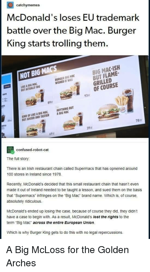 """A Big Mac: catchymemes  McDonald's loses EU trademark  battle over the Big Mac. Burger  King starts trolling them  BIG MAC-ISH  BUT FLAME-  GRILLED  OF COURSE  NOT BIG MACs  BURGER BIG MAC  WISHED IT WAS  IKE A BIG MAC  UT ACTUALLY BIG  必  93  89  KIND OF LIKE A BIG MAC, ANYTHING BUT  UT JUICIER AND TASTIER A BIG MAC  25  787  39a  69  confused-robot-cat  The full story  There is an Irish restaurant chain called Supermacs that has opnened around  100 stores in Ireland since 1978  Recently, McDonald's decided that this small restaurant chain that hasn't even  made it out of Ireland needed to be taught a lesson, and sued them on the basis  that Supermacs infringes on the """"Big Mac brand name. Which is, of course,  absolutely ridiculous.  McDonald's ended up losing the case, because of course they did, they didn't  have a case to begin with. As a result, McDonald's lost the rights to the  term Big Mac across the entire European Union.  Which is why Burger King gets to do this with no legal repercussions. A Big McLoss for the Golden Arches"""