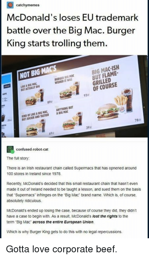 European Union: catchymemes  McDonald's loses EU trademark  battle over the Big Mac. Burger  King starts trolling them  BIG MAC-ISH  BUT FLAME  GRILLED  OF COURSE  NOT BIG MAC'S  BURGER BIG MAC  WISHED IT WAS  KE A BIG MAC  UT ACTUALLY B  ate  93%  KIND OF LIKE灥80G MAC, ANYTHING BUT  UT JURCIER AND TASTIER ABIG MAC  78a  39  confused-robot-cat  The full story  There is an Irish restaurant chain called Supermacs that has opnened around  100 stores in Ireland since 1978  Recently, McDonald's decided that this small restaurant chain that hasnt even  made it out of Ireland needed to be taught a lesson, and sued them on the basis  that Supermacs infringes on the Big Mac brand name. Which is, of course  absolutely ridiculous.  McDonald's ended up losing the case, because of course they did, they didn't  have a case to begin with. As a result, McDonald's lost the rights to the  term Big Mac across the entire European Union.  Which is why Burger King gets to do this with no legal repercussions Gotta love corporate beef.