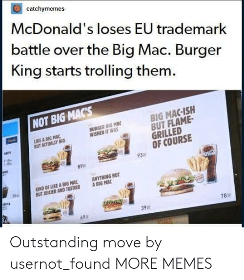 Trolling: catchymemes  McDonald's loses EU trademark  battle over the Big Mac. Burger  King starts trolling them.  NOT BIG MACs  BIG MAC-ISH  BUT FLAME  GRILLED  OF COURSE  IKE A BIG MAC  BUT ACTUALLY BIG  BURGER BIG MAC  WISHED IT WAS  93  89a  KIND OF LIKE A BIG MAC ANYTHING BUT  UT JUICIER AND TASTIER ABIG MAC  25.  ina  78:r  39  69a Outstanding move by usernot_found MORE MEMES