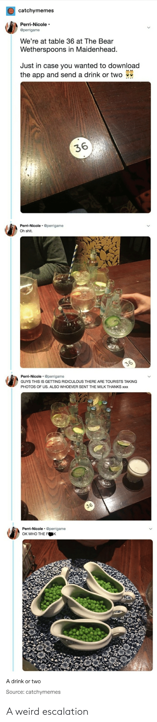 perri: catchymemes  Perri-Nicole ·  @perrigame  We're at table 36 at The Bear  Wetherspoons in Maidenhead.  Just in case you wanted to download  the app and send a drink or two v  36  Perri-Nicole • @perrigame  Oh shit.  36  Perri-Nicole • @perrigame  GUYS THIS IS GETTING RIDICULOUS THERE ARE TOURISTS TAKING  PHOTOS OF US. ALSO WHOEVER SENT THE MILK THANKS xxx  36  Perri-Nicole · @perrigame  OK WHO THE FOK  A drink or two  Source: catchymemes A weird escalation