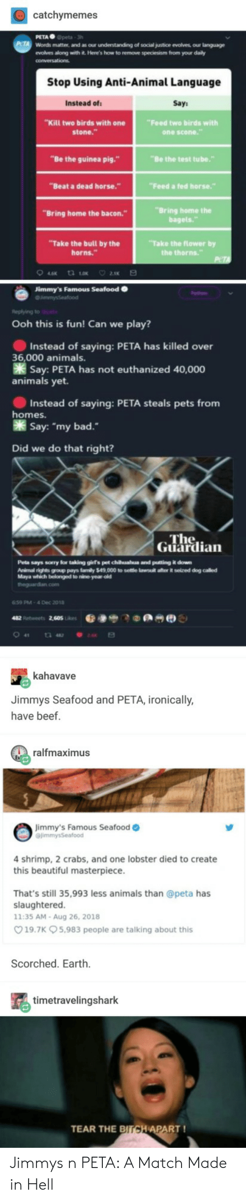 """seafood: catchymemes  PETA Gpeta 3h  Words matter, and as our understanding of social justice evolves our language  evolves along with it. Here's how to remove speciesism from your daily  Stop Using Anti-Animal Language  Instead of  Say  """"Kill two birds with one  stone.""""  Feed two birds with  one scone  """"Be the guinea pig.""""  """"Be the test tube.""""  """"Beat a dead horse.""""  Feed a fed horse.""""  """"Bring home the  bagels.  """"Bring home the bacon.  Take the bull by the  horns.""""  """"Take the flower by  Jimmy's Famous Seafood  Ooh this is fun! Can we play?  Instead of saying: PETA has killed over  Say: PETA has not euthanized 40,000  Instead of saying: PETA steals pets from  Say: """"my bad.  36,000 animals.  animals yet.  homes.  Did we do that right?  ne  Guardian  Peta says sorry lor taking girs pet chuahua and putting it down  Animal rights group pays famly $49,000 to seltle lawsutl after it selzed dog called  Maya which belonged to nine year old  theguardian.com  659 PM-4 Dec 2018  kahavave  Jimmys Seafood and PETA, ironically  have beef.  ralfmaximus  mmy's Famous Seafood o  4 shrimp, 2 crabs, and one lobster died to create  this beautiful masterpiece  That's still 35,993 less animals than @peta has  slaughtered  11:35 AM-Aug 26, 2018  19.7K 5,983 people are talking about this  Scorched. Earth  timetravelingshark  TEAR THE  PART! Jimmys n PETA: A Match Made in Hell"""