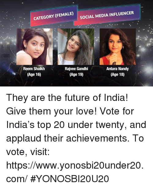 Reem: CATEGORY (FEMALE)  SOCIAL MEDIA INFLUENCER  Reem Shaikh  Rajvee Gandhi  (Age 19)  Antara Nandy  (Age 18)  (Age 16) They are the future of India! Give them your love! Vote for India's top 20 under twenty, and applaud their achievements. To vote, visit: https://www.yonosbi20under20.com/ #YONOSBI20U20