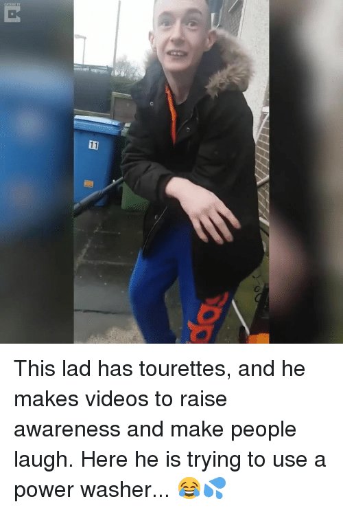 tourettes: CATERS TV  11 This lad has tourettes, and he makes videos to raise awareness and make people laugh. Here he is trying to use a power washer... 😂💦