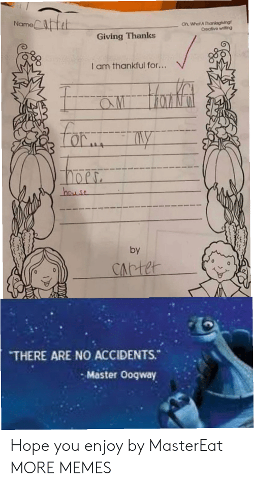 Carter: Catet  Oh What A Thankagiving  Creative witing  Name  Giving Thanks  I am thankful for...  aw Hanfat  Lor  hay se  by  CArter  THERE ARE NO ACCIDENTS.  Master Ooqway Hope you enjoy by MasterEat MORE MEMES