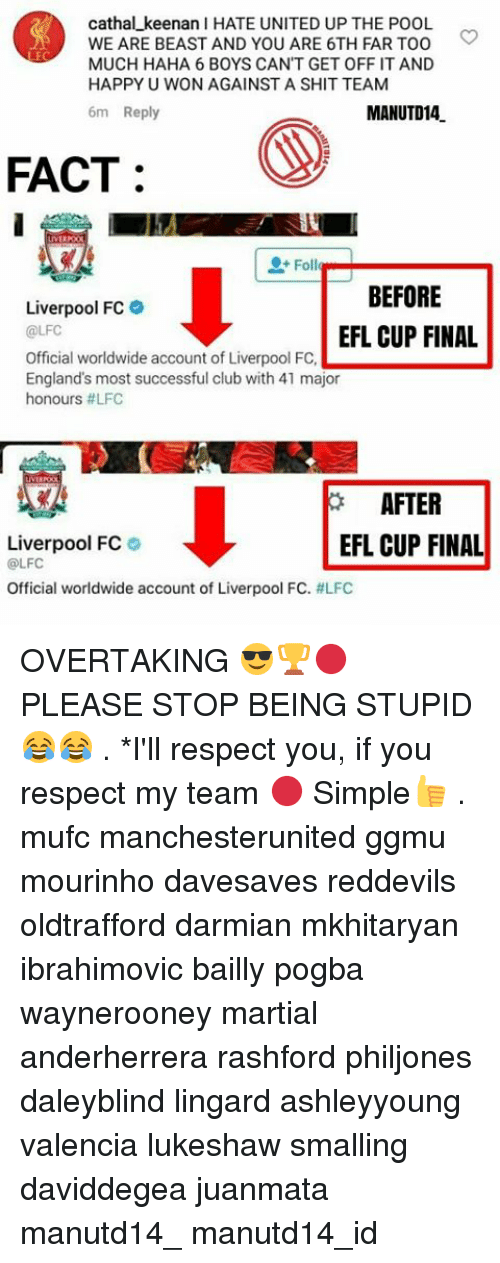 England, Memes, and Pool: cathal keenan l HATE UNITED UP THE POOL  WE ARE BEAST AND YOU ARE 6TH FAR TOO  MUCH HAHA 6 BOYS CANT GET OFF IT AND  HAPPY U WON AGAINST A SHIT TEAM  6m Reply  MANUTD14  FACT  0+ Foll  BEFORE  Liverpool FC  @LFC  EFL CUP FINAL  England's most successful club with 41 FC.  Official worldwide account of Liverpool major  honours #LFC  AFTER  EFL CUP FINAL  Liverpool FC  @LFCC  Official worldwide account of Liverpool FC. OVERTAKING 😎🏆🔴 PLEASE STOP BEING STUPID 😂😂 . *I'll respect you, if you respect my team 🔴 Simple👍 . mufc manchesterunited ggmu mourinho davesaves reddevils oldtrafford darmian mkhitaryan ibrahimovic bailly pogba waynerooney martial anderherrera rashford philjones daleyblind lingard ashleyyoung valencia lukeshaw smalling daviddegea juanmata manutd14_ manutd14_id