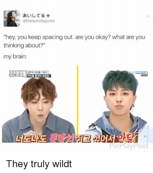 """What Are You Thinking: Cathelastofagustd  """"hey, you keep spacing out. are you okay? what are you  thinking about?""""  my brain:  PicPlayPost They truly wildt"""