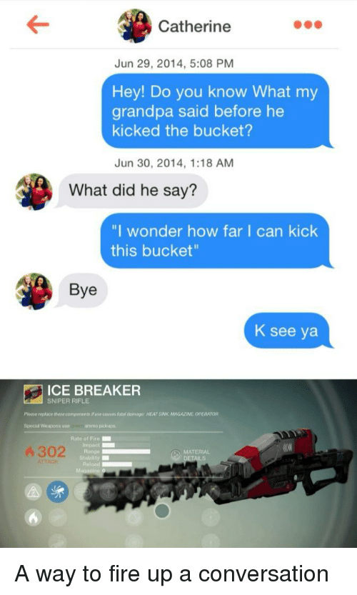 """breaker: Catherine  Jun 29, 2014, 5:08 PM  Hey! Do you know What my  grandpa said before he  kicked the bucket?  Jun 30, 2014, 1:18 AM  What did he say?  """"I wonder how far I can kick  this bucket  Bye  K see ya  ICE BREAKER  SNIPER RIFLE  Please replace theve components if use couses fatol amoge: HEAT SINK MAGAZINE OPERATOR  Special Weapons use  re ammo pickups  Rate of Fire  Impact  Range  Stability  Reload  4 302  MATERIAL A way to fire up a conversation"""