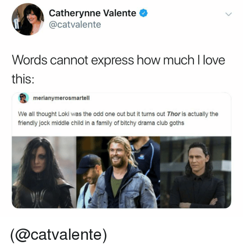 Bitchy: Catherynne Valente  @catvalente  Words cannot express how much l love  this:  merianymerosmartell  We all thought Loki was the odd one out but it turns out Thor is actually the  friendly jock middle child in a family of bitchy drama club goths (@catvalente)