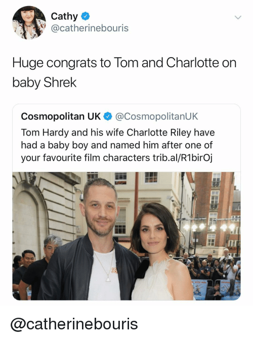 Baby Boy: Cathy  @catherinebouris  Huge congrats to Tom and Charlotte orn  baby Shrek  Cosmopolitan UK @CosmopolitanUK  Tom Hardy and his wife Charlotte Riley have  had a baby boy and named him after one of  your favourite film characters trib.al/R1birOj  ITI @catherinebouris