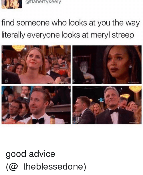 Advice, Memes, and Meryl Streep: Catlahertykeely  find someone who looks at you the way  literally everyone looks at meryl streep good advice (@_theblessedone)