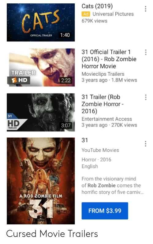 movie trailers: Cats (2019)  Ad Universal Pictures  CATS  679K views  1:40  OFFICIAL TRAILER  31 Official Trailer 1  (2016) - Rob Zombie  Horror Movie  TRAILER  Movieclips Trailers  3 years ago 1.8M views  HD  2:22  31 Trailer (Rob  Zombie Horror -  2016)  31  Entertainment Access  HD  3 years ago 270K views  3:07  TRAILER  31  YouTube Movies  Horror 2016  English  From the visionary mind  of Rob Zombie comes the  horrific story of five carni...  A ROD ZOMDIE FILM  FROM $3.99 Cursed Movie Trailers