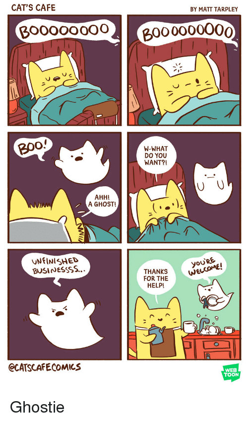 W What: CAT'S CAFE  BY MATT TARPLEY  Boooooo02  000000O00  B0o  W-WHAT  DO YOU  WANT?!  AHH!  A GHOST!  UNFINISHED  BUSINESSSS...  yoo  oU'RE  THANKS  FOR THE  HELP  NEL  JE  8  eCATSCAFECOMICS  WEB  TOON Ghostie