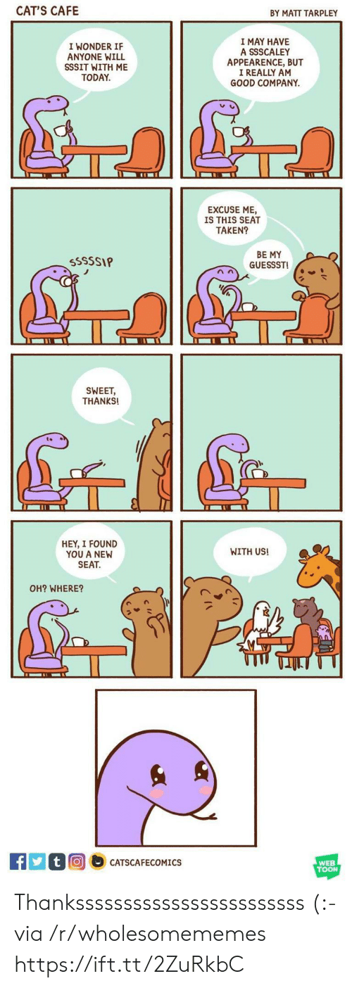 toon: CAT'S CAFE  BY MATT TARPLEY  I MAY HAVE  A SSSCALEY  APPEARENCE, BUT  I REALLY AM  GOOD COMPANY  I WONDER IF  ANYONE WILL  SSSIT WITH ME  TODAY  EXCUSE ME  IS THIS SEAT  TAKEN?  BE MY  GUESSST  SSSSSIP  SWEET,  THANKS!  HEY, I FOUND  YOU A NEW  SEAT  WITH US!  OH? WHERE?  tO  CATSCAFECOMICS  WEB  TOON Thankssssssssssssssssssssssss (:- via /r/wholesomememes https://ift.tt/2ZuRkbC