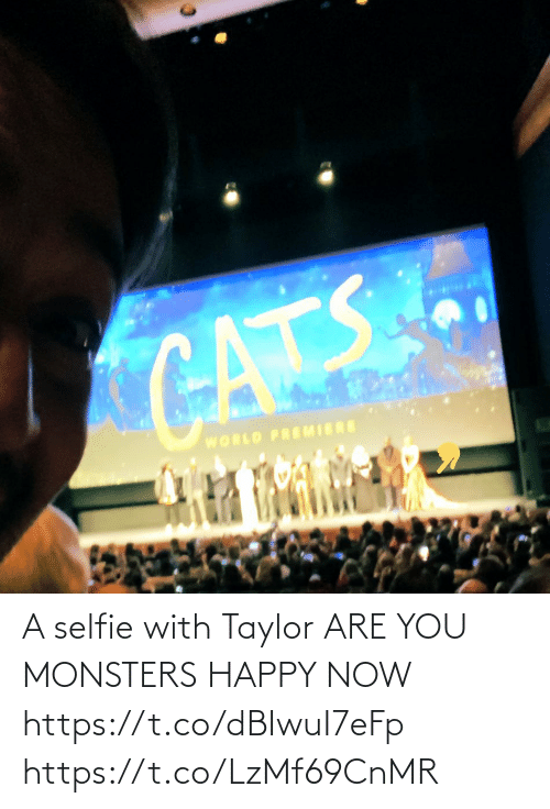 monsters: CATS  WORLD PREMIERE A selfie with Taylor ARE YOU MONSTERS HAPPY NOW https://t.co/dBIwuI7eFp https://t.co/LzMf69CnMR